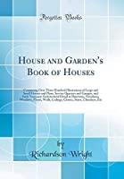 House and Garden's Book of Houses: Containing Over Three Hundred Illustrations of Large and Small Houses and Plans, Service Quarters and Garages, and Such Necessary Architectural Detail as Doorways, Fireplaces, Windows, Floors, Walls, Ceilings, Closets, S