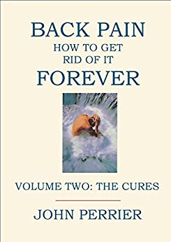 Back Pain: How to Get Rid of It Forever (Volume 2: The Cures) by [Perrier, John]