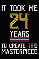 It Took Me 24 Years To Create This Masterpiece: Happy 24th Birthday Lined Journal Gifts. Funny Birthday Lined Journal Gifts for 24 Years Old Men and Women. Funny 24 Years Old Joke Lined Journal Gifts. 24th Birthday Lined Journal Gifts Idea.