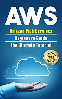 AWS: Amazon Web Services Beginners Guide . The Ultimate  Tutorial (AWS Cloud Book 1) by [Larson, Alexa]