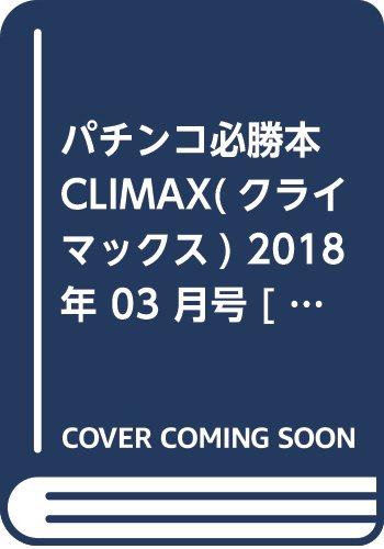 パチンコ必勝本CLIMAX(クライマックス) 2018年 03 月号 [雑誌]