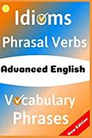 ADVANCED ENGLISH: Idioms, Phrasal Verbs, Vocabulary and Phrases: 700 Expressions of Academic Language (The ultimate Guide Book)