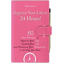 Organize Your Life in 24 Hours!: 50 Best Strategies to Organize Your Day, Simplify Your Life, and Maximize Your Productivity (Organize Yourself, Organize ... Books, Self Organization, To Do List)