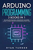 Arduino Programming: 3 books in 1 - The Ultimate Beginners, Intermediate and Expert Guide to Master Arduino Programming