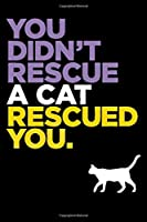 You Didn't Rescue A Cat Rescued You: Best cat journal notebook for cat lovers for multiple purpose like writing notes, plans and ideas. Perfect cat quotes notebook gifts for cat lovers