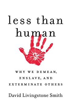 [Smith, David Livingstone]のLess Than Human: Why We Demean, Enslave, and Exterminate Others (English Edition)