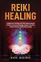 Reiki Healing: A Spiritual Healing and Self Improvement Guide to Increase Energy, Improve Health, Reduce Stress, and Feel Amazing