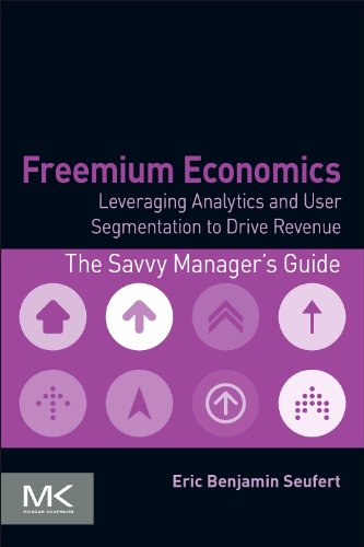 Download Freemium Economics: Leveraging Analytics and User Segmentation to Drive Revenue (The Savvy Manager's Guides) 0124166903