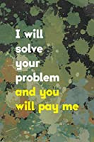 I Will Solve You Problem And You Will Pay Me: Notebook Journal Composition Blank Lined Diary Notepad 120 Pages Paperback Green Pincels Graphic Desing