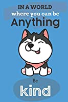 In A World Where You Can Be Anything Be Kind: Cute Husky Dog Lover Journal / Notebook / Diary Perfect for Birthday Card Present or Christmas Gift Show Your Support For Mans Best Friend and The Greatest Pets In The World(6x9 - 110 Blank Lined Pages)