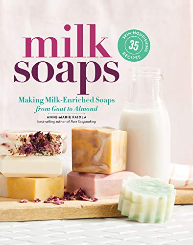 Milk Soaps: Making Milk-Enriched Soaps, from Goat to Almond