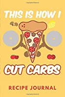 This Is How I Cut Carbs Recipe Journal: 6 x 9 Inches 100 Pages Blank Recipe Book