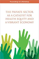 The Private Sector As a Catalyst for Health Equity and a Vibrant Economy: Proceedings of a Workshop