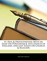 St. Paul & Protestantism: With an Essay on Puritanism & the Church of England, and Last Essays on Church & Religion