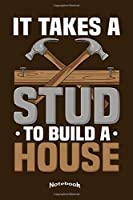 It Takes A Stud To Build A Home: Funny Notebook, Diary or Journal Gift for Carpenters, Woodworkers, Craftsman, Craftsmen, Handymen, Home Builders and Improvers with 120 Dot Grid Pages, 6 x 9 Inches, Cream Paper, Glossy Finished Soft Cover