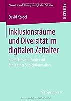 Inklusionsraeume und Diversitaet im digitalen Zeitalter: Sozio-Epistemologie und Ethik einer Subjektformation (Diversitaet und Bildung im digitalen Zeitalter)