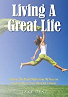 Living A Great Life: Know The Real Definition Of Success And Achieve Your Desired Visions