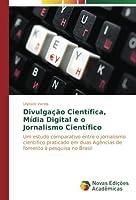 Divulgação Científica, Mídia Digital e o Jornalismo Científico: Um estudo comparativo entre o jornalismo científico praticado em duas Agências de fomento à pesquisa no Brasil