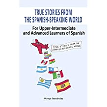 True Stories from the Spanish-Speaking World: For Upper-Intermediate and Advanced Learners of Spanish (Volume 1) (Spanish Edition)
