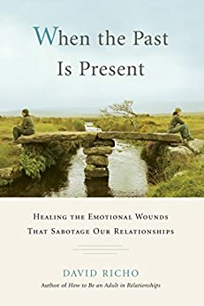 When the Past Is Present: Healing the Emotional Wounds that Sabotage our Relationships by [Richo, David]