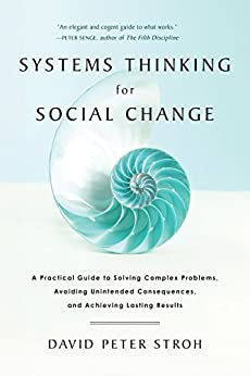 Systems Thinking For Social Change: A Practical Guide to Solving Complex Problems, Avoiding Unintended Consequences, and Achieving Lasting Results by [Stroh, David Peter]