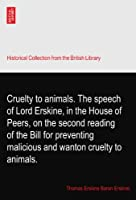 Cruelty to animals. The speech of Lord Erskine, in the House of Peers, on the second reading of the Bill for preventing malicious and wanton cruelty to animals.