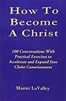 How to Become a Christ: 100 Conversations With Practical Exercises to Accelerate and Expand into Christ Consciousness