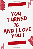 """YOU TURNED 16 AND I LOVE YOU: Journal Notebook Birthday Gift for Women, men, mom, dad, daughter and son. size (6""""x9)"""