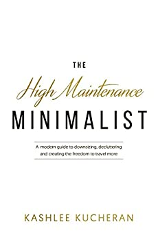 The High Maintenance Minimalist: A modern guide to downsizing, decluttering and creating the freedom to travel more by [Kucheran, Kashlee]