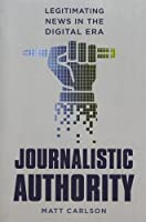 Journalistic Authority: Legitimating News in the Digital Era