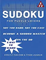 Sudoku For Puzzle Lovers: Not Too Hard, Not Too Easy; Become A Sudoku Master On The Go. (Easy to Hard)