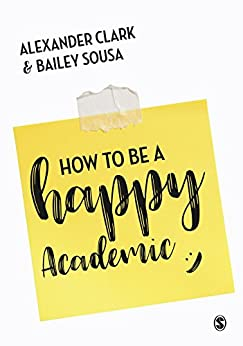 How to Be a Happy Academic: A Guide to Being Effective in Research, Writing and Teaching by [Clark, Alexander, Sousa, Bailey]