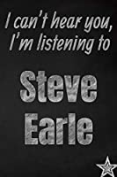 I can't hear you, I'm listening to Steve Earle creative writing lined journal: Promoting band fandom and music creativity through journaling…one day at a time (Bands series)