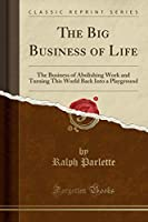 The Big Business of Life: The Business of Abolishing Work and Turning This World Back Into a Playground (Classic Reprint)