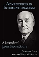 Adventures in Internationalism: A Biography of James Brown Scott