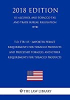 T.D. TTB-115 - Importer Permit Requirements for Tobacco Products and Processed Tobacco, and Other Requirements for Tobacco Products (US Alcohol and Tobacco Tax and Trade Bureau Regulation) (TTB) (2018 Edition)