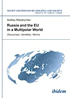 Russia and the EU in a Multipolar World: Discourses, Identities, Norms (Soviet and Post-Soviet Politics and Society)