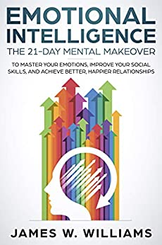 Emotional Intelligence: The 21-Day Mental Makeover to Master Your Emotions, Improve Your Social Skills, and Achieve Better, Happier Relationships by [W. Williams, James]