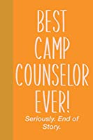 Best Camp Counselor Ever! Seriously. End of Story.: Small Journal in Yellow and Orange for Writing, Journaling, To Do Lists, Notes, Gratitude, Ideas, and More with Funny Cover Quote