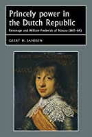 Princely Power in the Dutch Republic: Patronage and William Frederick of Nassau 1613-64 (Studies in Early Modern European History)