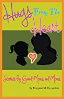 Hugs from the Heart...Stories by Grand-Moms & Moms