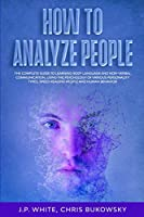 How To Analyze People: The Complete Guide to Learning Body Language And Non-Verbal Communication, Using The Psychology of Various Personality Types, Speed Reading People And Human Behavior
