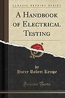 A Handbook of Electrical Testing (Classic Reprint)