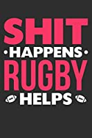 Shit Happens Rugby Helps: 100 page 6 x 9 Blank lined journal for sport lovers perfect Gift to jot down her daily ideas and notes