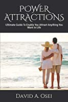 POWER ATTRACTIONS: Ultimate Guide To Enable You Attract Anything You Want In Life