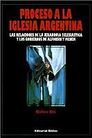 Proceso a LA Iglesia Argentina: Las Relaciones De LA Jerarquia Eclesiastica Y Los Gobiernos De Alfonsin Y Menem