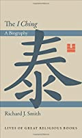 The I Ching: A Biography (Lives of Great Religious Books)