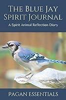 The Blue Jay Spirit Journal: A Spirit Animal Reflection Diary