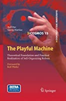 The Playful Machine: Theoretical Foundation and Practical Realization of Self-Organizing Robots (Cognitive Systems Monographs)
