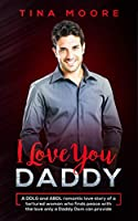 I Love You, Daddy: A DDLG and ABDL romantic love story of a tortured woman who finds peace with the love only a Daddy Dom can provide